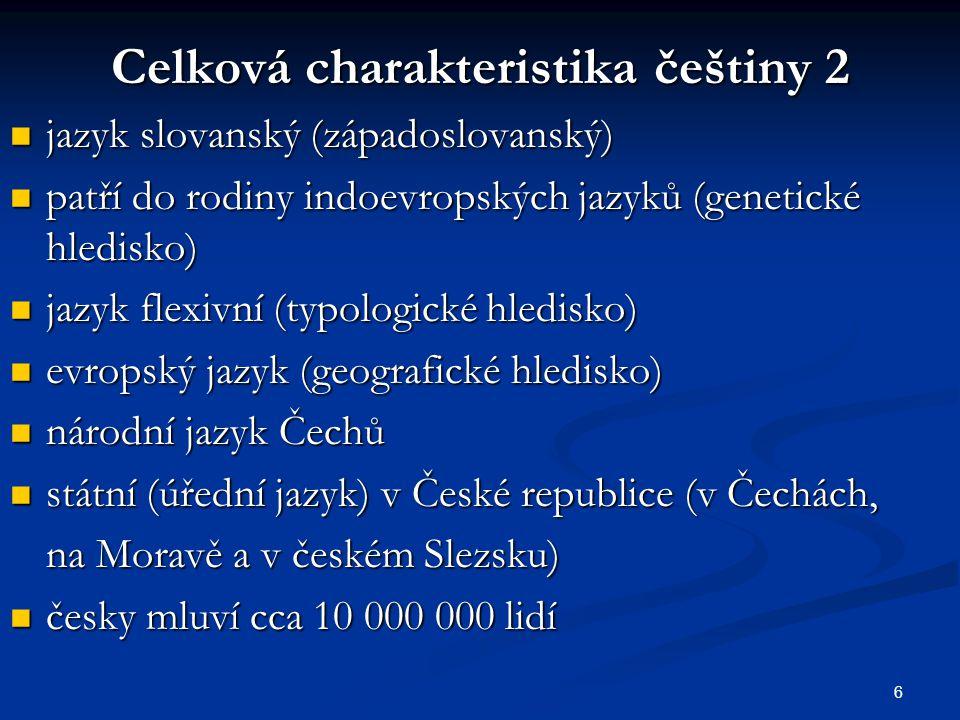 6 Celková charakteristika češtiny 2 jazyk slovanský (západoslovanský) jazyk slovanský (západoslovanský) patří do rodiny indoevropských jazyků (genetic