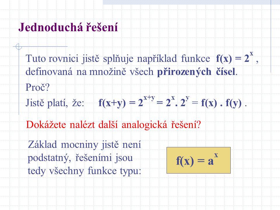 Jednoduchá řešení Tuto rovnici jistě splňuje například funkce f(x) = 2 x, definovaná na množině všech přirozených čísel. Proč? Jistě platí, že: f(x+y)