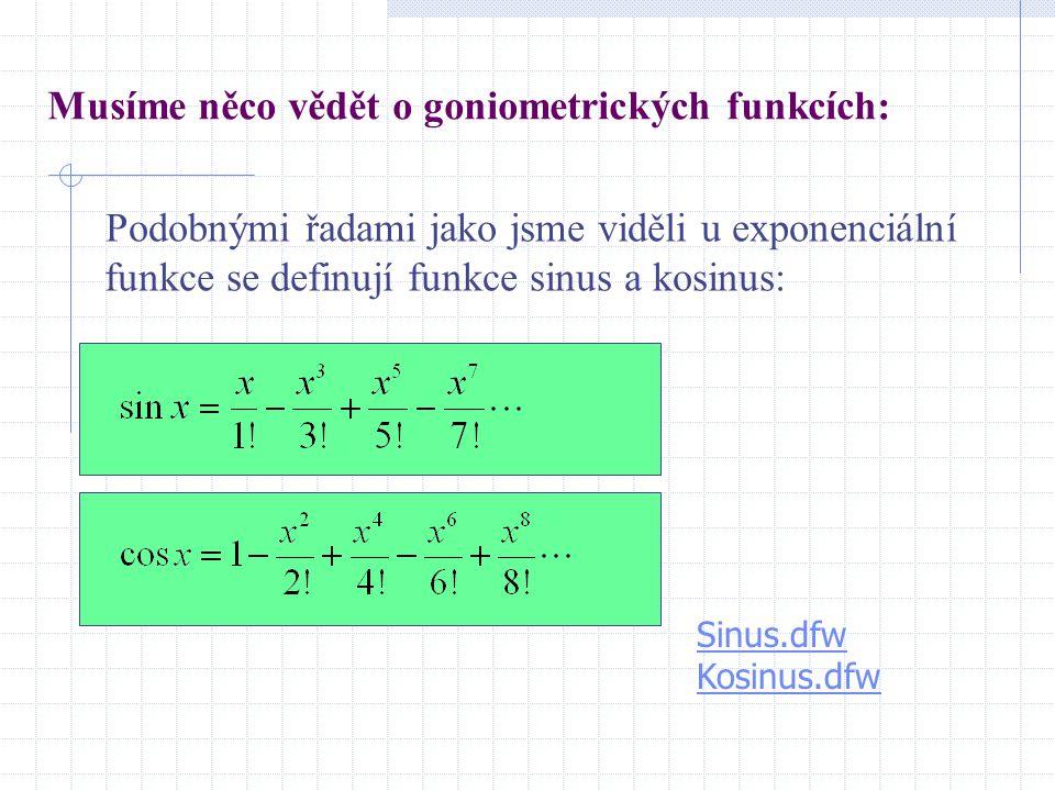 Musíme něco vědět o goniometrických funkcích: Podobnými řadami jako jsme viděli u exponenciální funkce se definují funkce sinus a kosinus: Sinus.dfw K