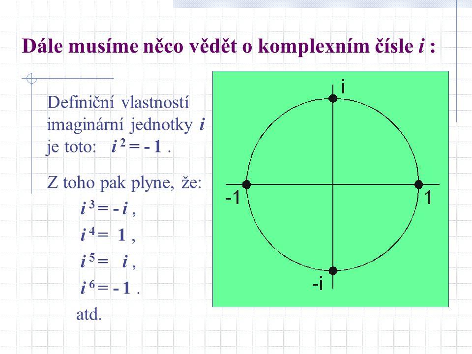 Dále musíme něco vědět o komplexním čísle i : Definiční vlastností imaginární jednotky i je toto: i 2 = - 1. Z toho pak plyne, že: i 3 = - i, i 4 = 1,