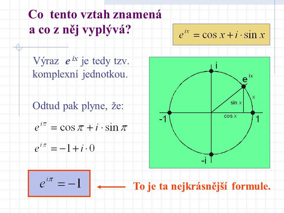 Co tento vztah znamená a co z něj vyplývá? Výraz e ix je tedy tzv. komplexní jednotkou. Odtud pak plyne, že: To je ta nejkrásnější formule.
