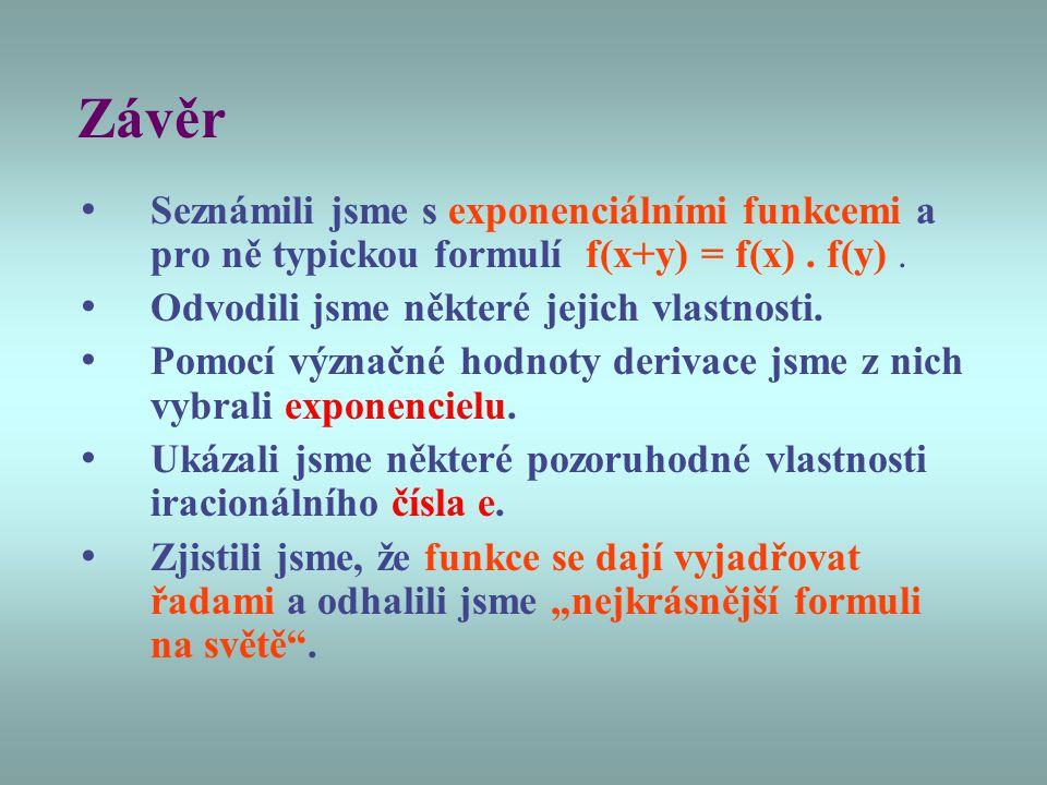 Závěr Seznámili jsme s exponenciálními funkcemi a pro ně typickou formulí f(x+y) = f(x). f(y). Odvodili jsme některé jejich vlastnosti. Pomocí význačn