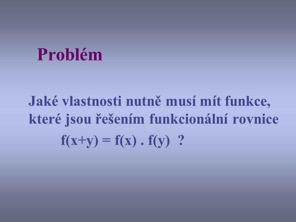 Problém Jaké vlastnosti nutně musí mít funkce, které jsou řešením funkcionální rovnice f(x+y) = f(x). f(y) ?