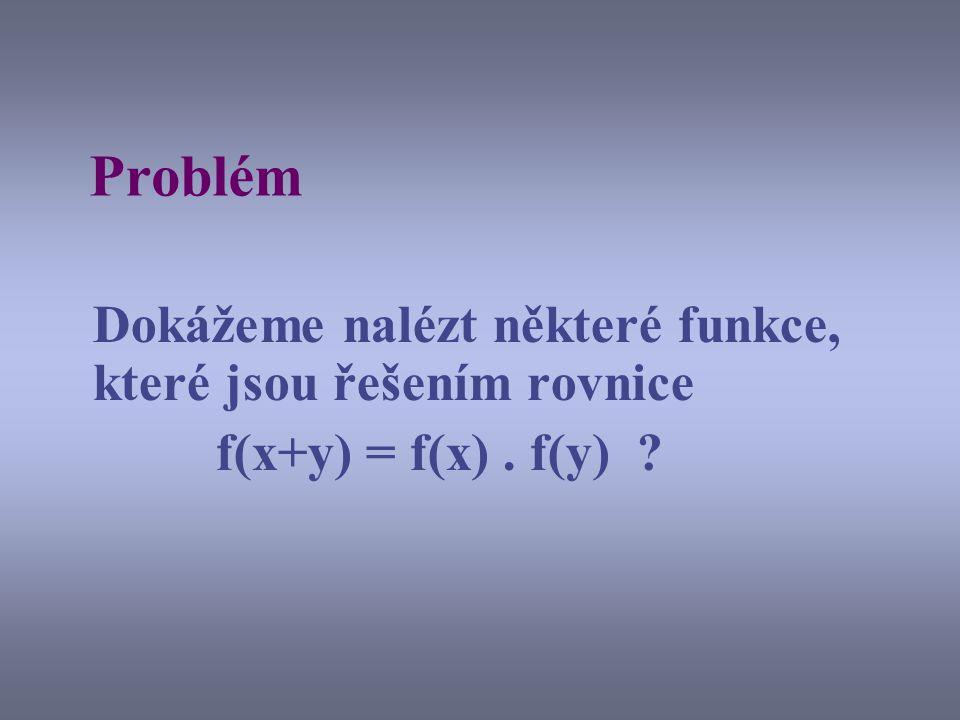 Problém Dokážeme nalézt některé funkce, které jsou řešením rovnice f(x+y) = f(x). f(y) ?