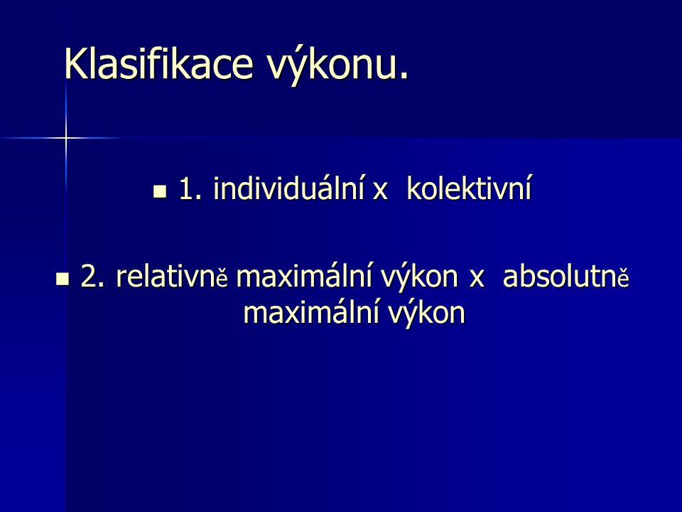 Klasifikace výkonu. 1. individuální x kolektivní 1. individuální x kolektivní 2. relativn ě maximální výkon x absolutn ě maximální výkon 2. relativn ě