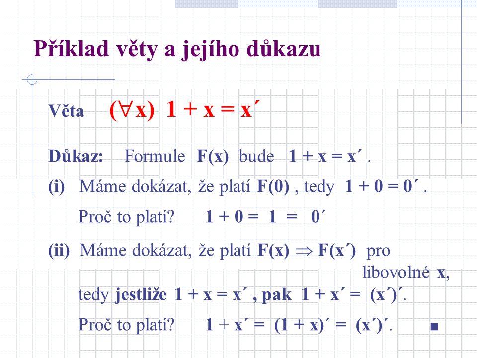 Věta (  x) 1 + x = x´ Důkaz: Formule F(x) bude 1 + x = x´. (i) Máme dokázat, že platí F(0), tedy 1 + 0 = 0´. Proč to platí? 1 + 0 = 1 = 0´ (ii) Máme