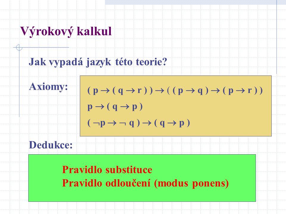Jak vypadá jazyk této teorie? Pravidlo substituce Pravidlo odloučení (modus ponens) Výrokový kalkul ( p  ( q  r ) )  ( ( p  q )  ( p  r ) ) p 