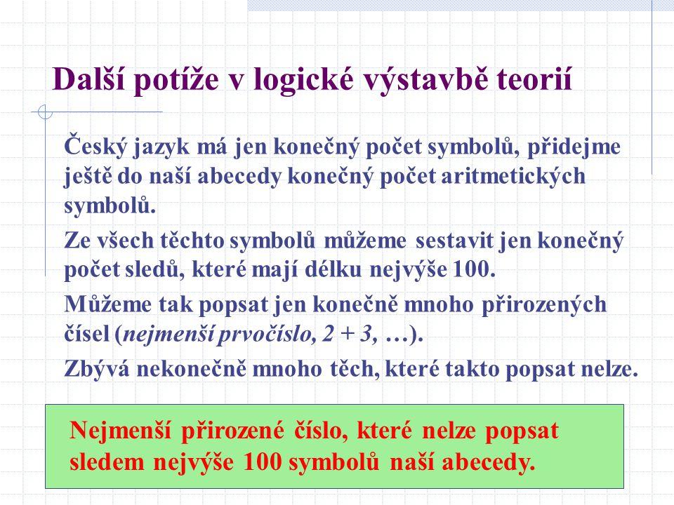 Další potíže v logické výstavbě teorií Český jazyk má jen konečný počet symbolů, přidejme ještě do naší abecedy konečný počet aritmetických symbolů. Z