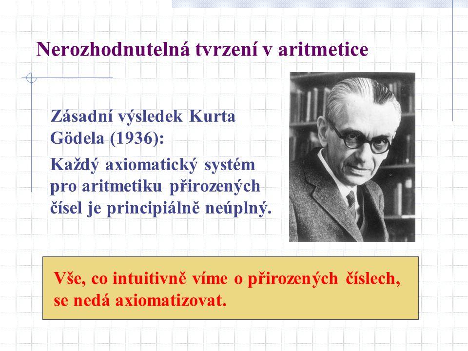 Nerozhodnutelná tvrzení v aritmetice Zásadní výsledek Kurta Gödela (1936): Každý axiomatický systém pro aritmetiku přirozených čísel je principiálně n