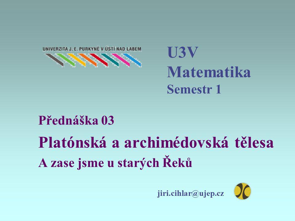 U3V Matematika Semestr 1 Přednáška 03 Platónská a archimédovská tělesa A zase jsme u starých Řeků jiri.cihlar@ujep.cz