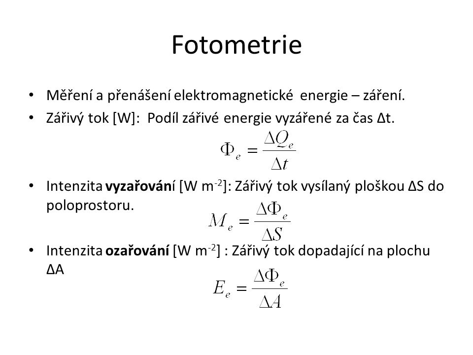 Fotometrie Měření a přenášení elektromagnetické energie – záření. Zářivý tok [W]: Podíl zářivé energie vyzářené za čas Δt. Intenzita vyzařování [W m -