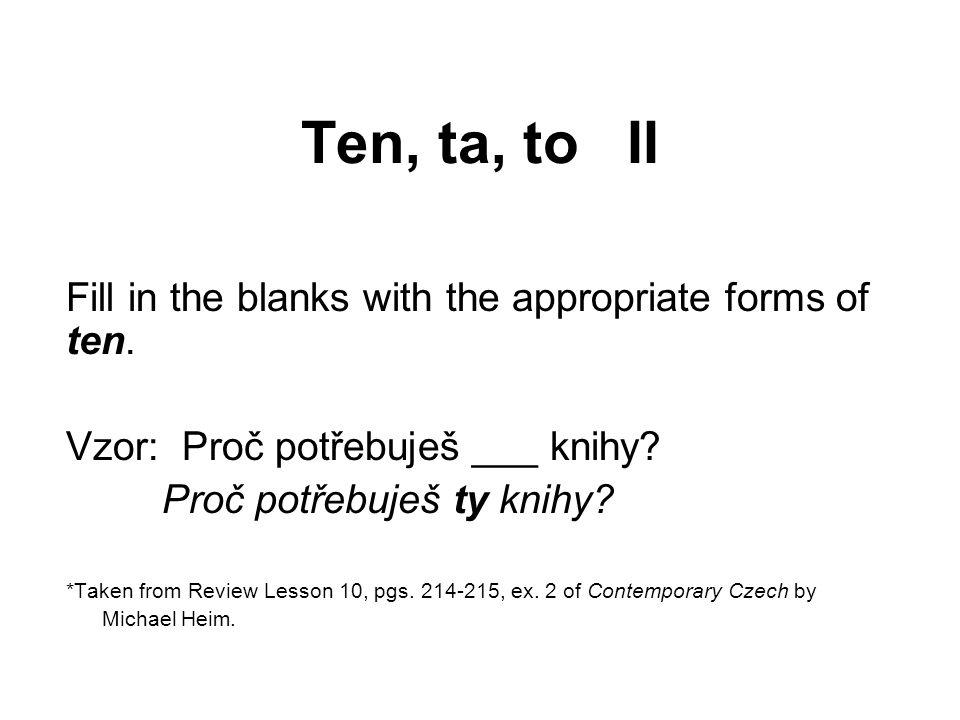 Ten, ta, to II Fill in the blanks with the appropriate forms of ten. Vzor: Proč potřebuješ ___ knihy? Proč potřebuješ ty knihy? *Taken from Review Les