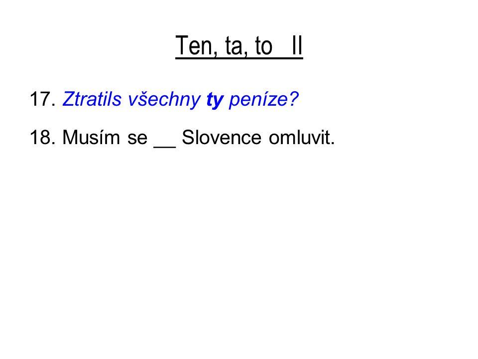 Ten, ta, to II 17. Ztratils všechny ty peníze 18. Musím se __ Slovence omluvit.