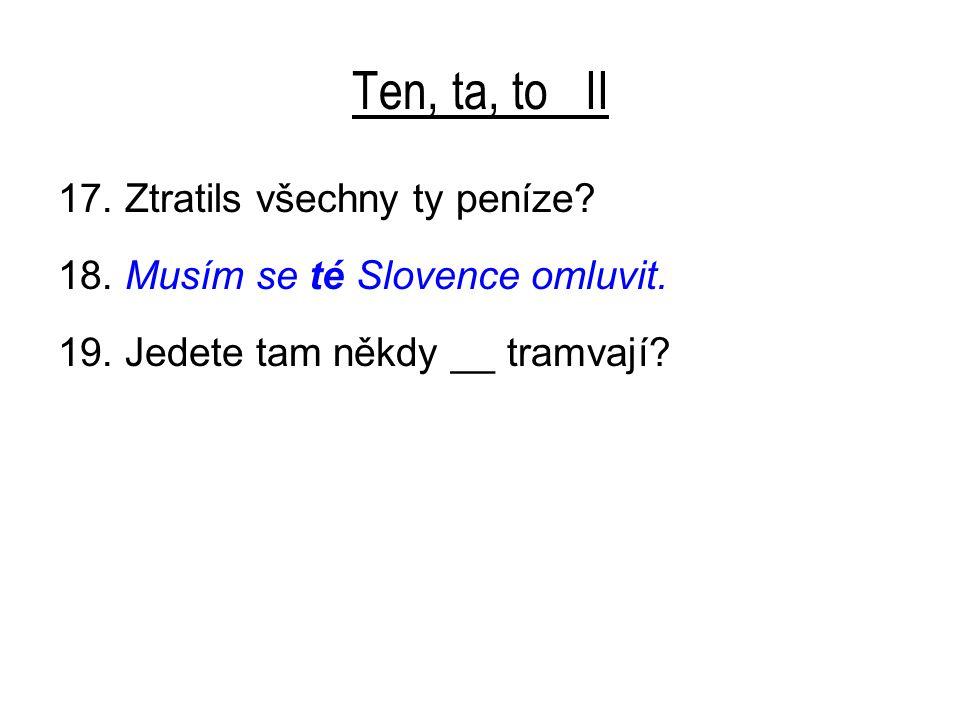 Ten, ta, to II 17. Ztratils všechny ty peníze? 18. Musím se té Slovence omluvit. 19. Jedete tam někdy __ tramvají?