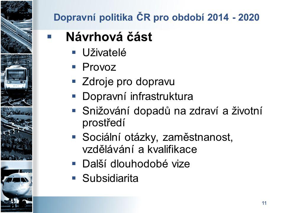11 Dopravní politika ČR pro období 2014 - 2020  Návrhová část  Uživatelé  Provoz  Zdroje pro dopravu  Dopravní infrastruktura  Snižování dopadů