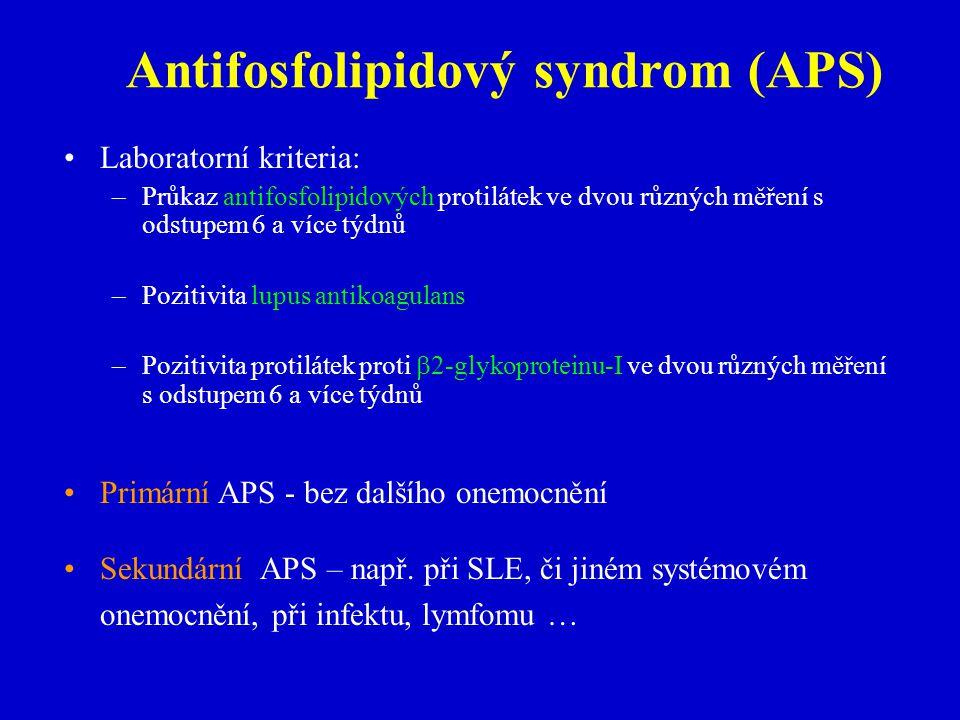 Laboratorní kriteria: – –Průkaz antifosfolipidových protilátek ve dvourůzných měření s odstupem 6 a více týdnů – –Pozitivita lupus antikoagulans – –Pozitivita protilátek proti  2-glykoproteinu-I ve dvou různých měření s odstupem 6 a více týdnů Primární APS - bez dalšího onemocnění Sekundární APS – např.