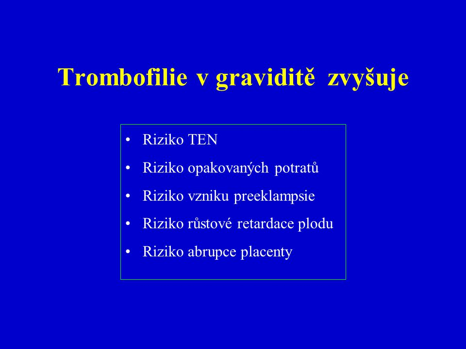 Trombofilie v graviditě zvyšuje Riziko TEN Riziko opakovaných potratů Riziko vzniku preeklampsie Riziko růstové retardace plodu Riziko abrupce placenty