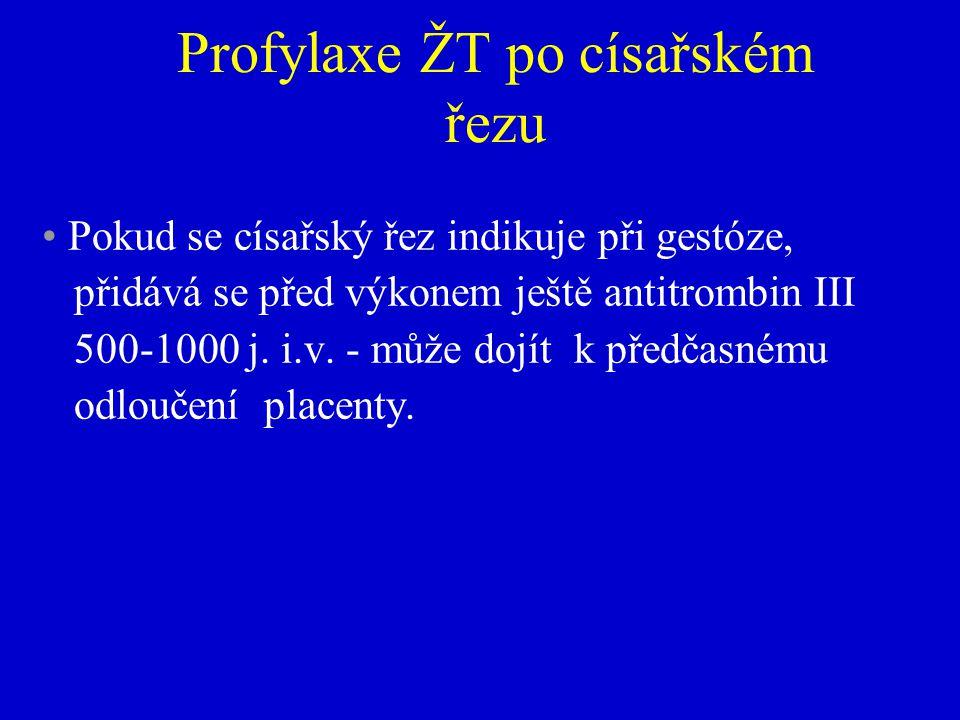 Profylaxe ŽT po císařském řezu Pokud se císařský řez indikuje při gestóze, přidává se před výkonem ještě antitrombin III 500-1000 j.