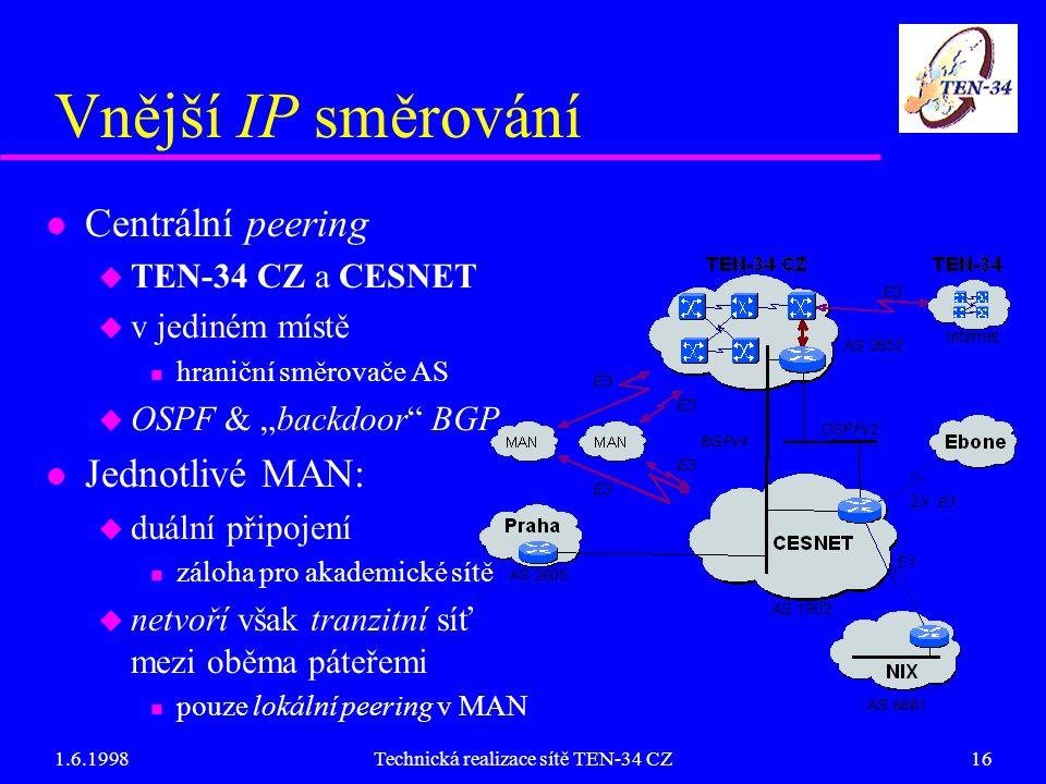 """1.6.1998Technická realizace sítě TEN-34 CZ16 Vnější IP směrování l Centrální peering u TEN-34 CZ a CESNET u v jediném místě n hraniční směrovače AS u OSPF & """"backdoor BGP l Jednotlivé MAN: u duální připojení n záloha pro akademické sítě u netvoří však tranzitní síť mezi oběma páteřemi n pouze lokální peering v MAN"""