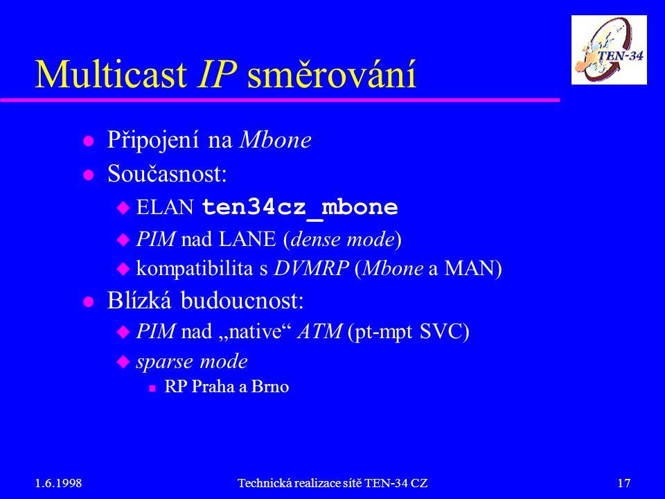 """1.6.1998Technická realizace sítě TEN-34 CZ17 Multicast IP směrování l Připojení na Mbone l Současnost:  ELAN ten34cz_mbone u PIM nad LANE (dense mode) u kompatibilita s DVMRP (Mbone a MAN) l Blízká budoucnost: u PIM nad """"native ATM (pt-mpt SVC) u sparse mode n RP Praha a Brno"""