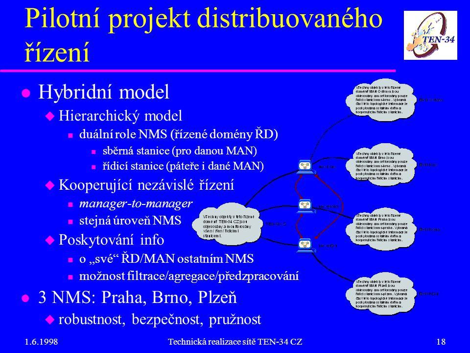 """1.6.1998Technická realizace sítě TEN-34 CZ18 Pilotní projekt distribuovaného řízení Hybridní model  Hierarchický model duální role NMS (řízené domény ŘD) sběrná stanice (pro danou MAN) řídicí stanice (páteře i dané MAN)  Kooperující nezávislé řízení manager-to-manager stejná úroveň NMS  Poskytování info o """"své ŘD/MAN ostatním NMS možnost filtrace/agregace/předzpracování 3 NMS: Praha, Brno, Plzeň  robustnost, bezpečnost, pružnost"""