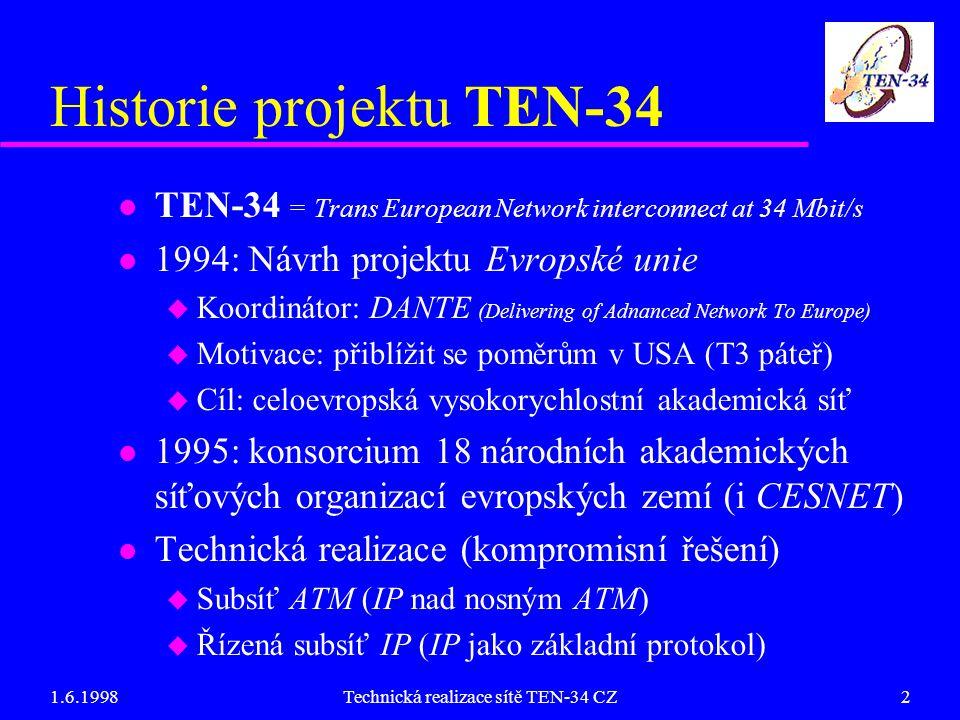 1.6.1998Technická realizace sítě TEN-34 CZ2 Historie projektu TEN-34 l TEN-34 = Trans European Network interconnect at 34 Mbit/s l 1994: Návrh projektu Evropské unie u Koordinátor: DANTE (Delivering of Adnanced Network To Europe) u Motivace: přiblížit se poměrům v USA (T3 páteř) u Cíl: celoevropská vysokorychlostní akademická síť l 1995: konsorcium 18 národních akademických síťových organizací evropských zemí (i CESNET) l Technická realizace (kompromisní řešení) u Subsíť ATM (IP nad nosným ATM) u Řízená subsíť IP (IP jako základní protokol)