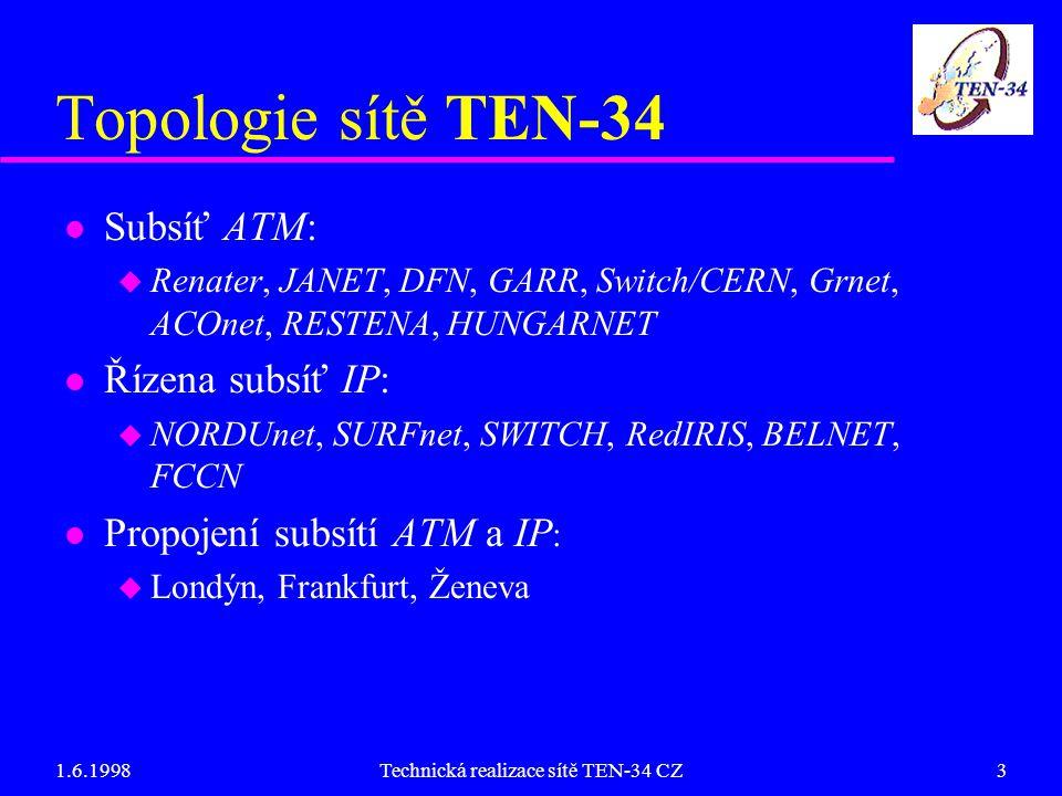 1.6.1998Technická realizace sítě TEN-34 CZ3 Topologie sítě TEN-34 l Subsíť ATM: u Renater, JANET, DFN, GARR, Switch/CERN, Grnet, ACOnet, RESTENA, HUNGARNET l Řízena subsíť IP: u NORDUnet, SURFnet, SWITCH, RedIRIS, BELNET, FCCN l Propojení subsítí ATM a IP : u Londýn, Frankfurt, Ženeva