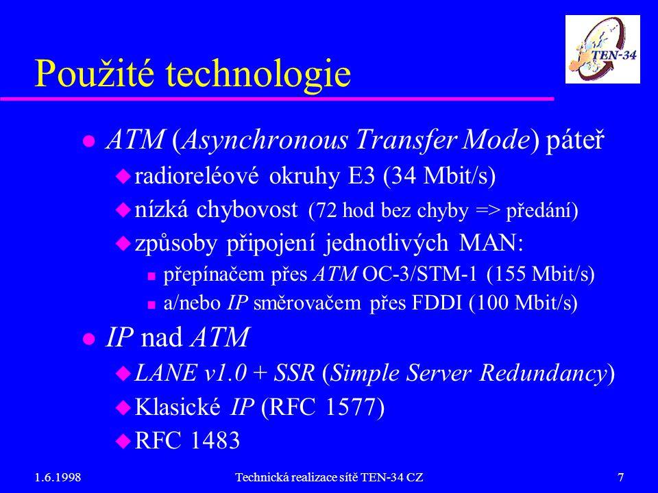 1.6.1998Technická realizace sítě TEN-34 CZ7 Použité technologie l ATM (Asynchronous Transfer Mode) páteř u radioreléové okruhy E3 (34 Mbit/s) u nízká chybovost (72 hod bez chyby => předání) u způsoby připojení jednotlivých MAN: n přepínačem přes ATM OC-3/STM-1 (155 Mbit/s) n a/nebo IP směrovačem přes FDDI (100 Mbit/s) l IP nad ATM u LANE v1.0 + SSR (Simple Server Redundancy) u Klasické IP (RFC 1577) u RFC 1483