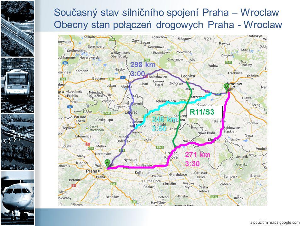 Současný stav silničního spojení Praha – Wroclaw Obecny stan połączeń drogowych Praha - Wroclaw 298 km 3:00 246 km 3:50 271 km 3:30 R11/S3 s použitím maps.google.com