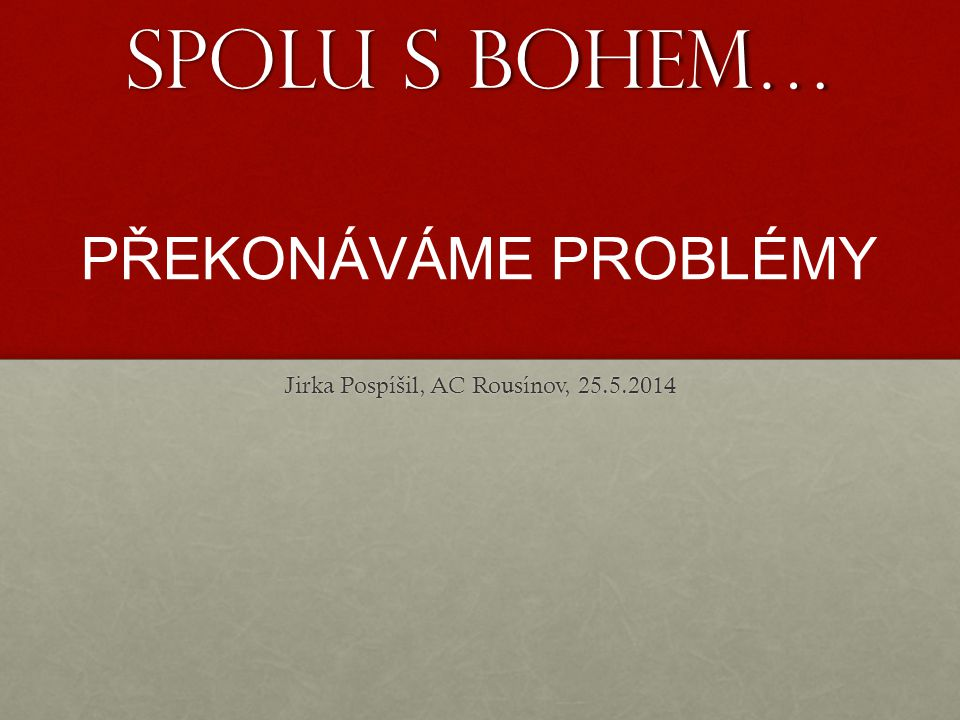 Spolu s Bohem… Jirka Pospíšil, AC Rousínov, 25.5.2014 PŘEKONÁVÁME PROBLÉMY