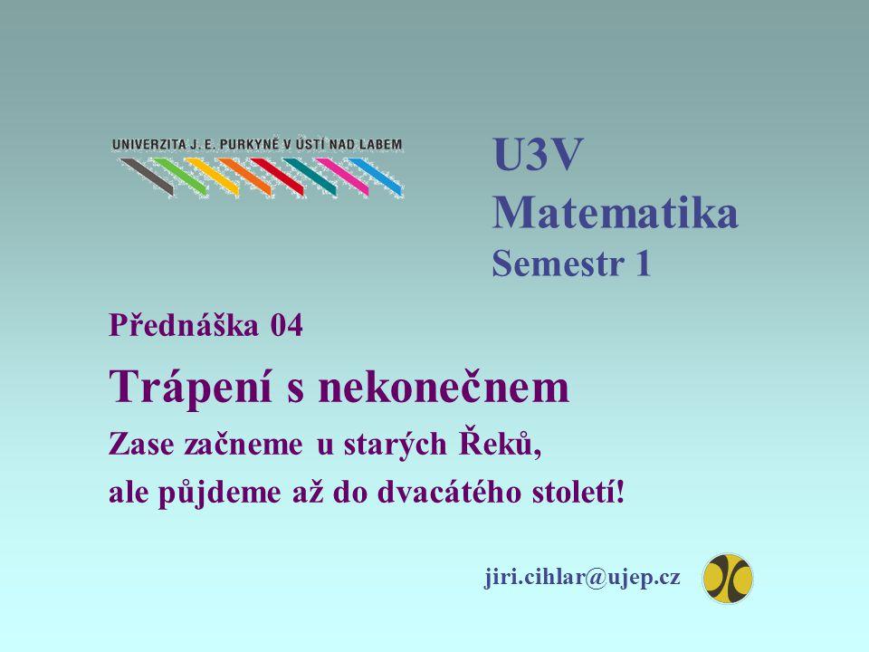 U3V Matematika Semestr 1 Přednáška 04 Trápení s nekonečnem Zase začneme u starých Řeků, ale půjdeme až do dvacátého století.