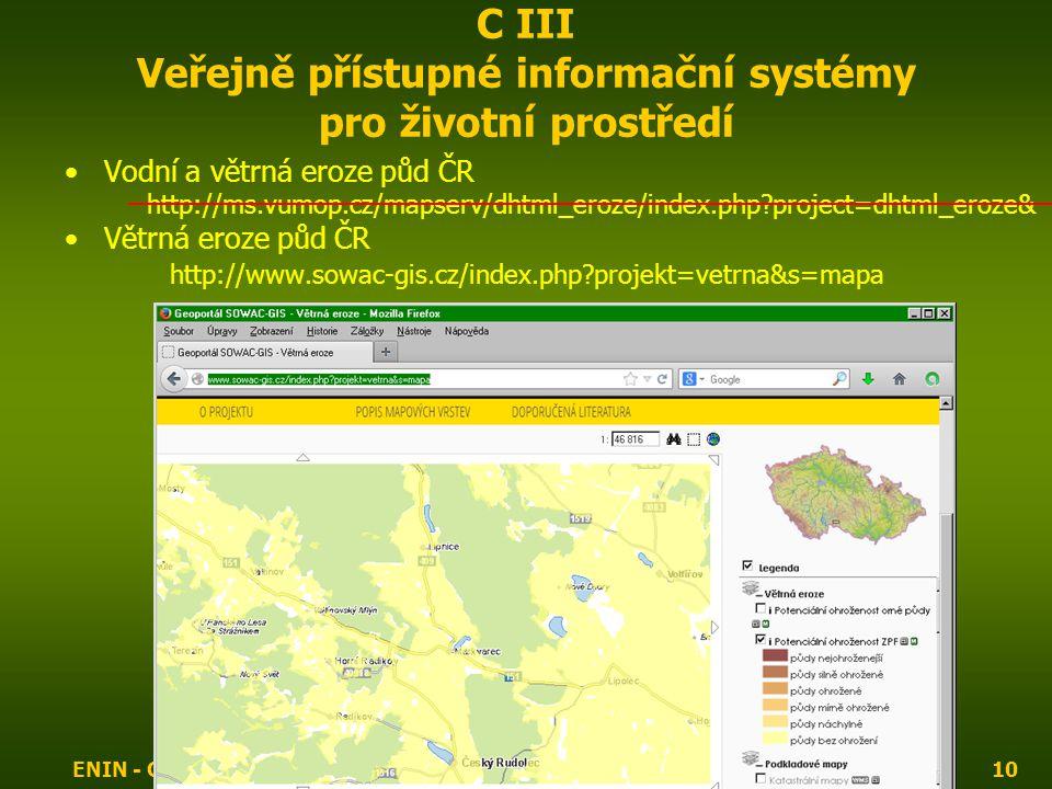 ENIN - C III Další zdroje pro popis zájmového území10 C III Veřejně přístupné informační systémy pro životní prostředí Vodní a větrná eroze půd ČR http://ms.vumop.cz/mapserv/dhtml_eroze/index.php project=dhtml_eroze& Větrná eroze půd ČR http://www.sowac-gis.cz/index.php projekt=vetrna&s=mapa