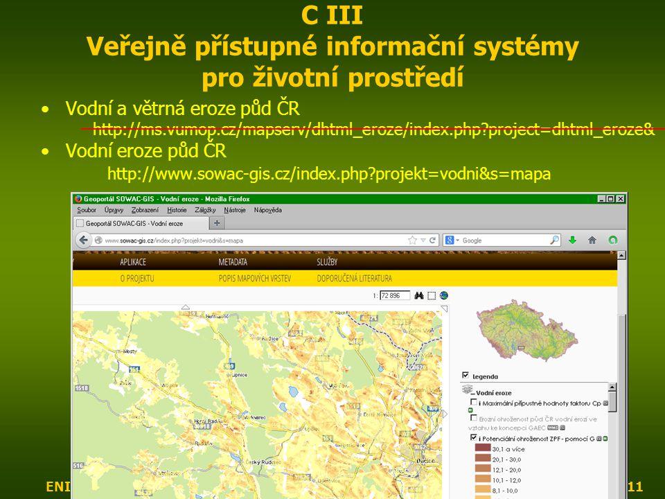 ENIN - C III Další zdroje pro popis zájmového území11 C III Veřejně přístupné informační systémy pro životní prostředí Vodní a větrná eroze půd ČR http://ms.vumop.cz/mapserv/dhtml_eroze/index.php project=dhtml_eroze& Vodní eroze půd ČR http://www.sowac-gis.cz/index.php projekt=vodni&s=mapa