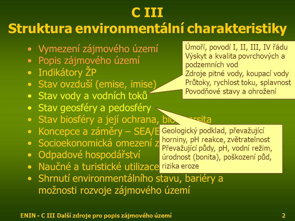 ENIN - C III Další zdroje pro popis zájmového území2 C III Struktura environmentální charakteristiky Vymezení zájmového území Popis zájmového území Indikátory ŽP Stav ovzduší (emise, imise) Stav vody a vodních toků Stav geosféry a pedosféry Stav biosféry a její ochrana, biodiversita Koncepce a záměry – SEA/EIA Socioekonomická omezení zájmového území Odpadové hospodářství Naučné a turistické utilizace zájmového území Shrnutí environmentálního stavu, bariéry a možnosti rozvoje zájmového území Úmoří, povodí I, II, III, IV řádu Výskyt a kvalita povrchových a podzemních vod Zdroje pitné vody, koupací vody Průtoky, rychlost toku, splavnost Povodňové stavy a ohrožení Geologický podklad, převažující horniny, pH reakce, zvětratelnost Převažující půdy, pH, vodní režim, úrodnost (bonita), poškození půd, rizika eroze