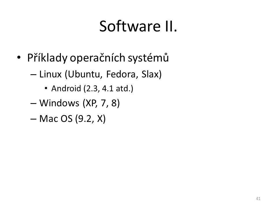 Příklady operačních systémů – Linux (Ubuntu, Fedora, Slax) Android (2.3, 4.1 atd.) – Windows (XP, 7, 8) – Mac OS (9.2, X) 41 Software II.