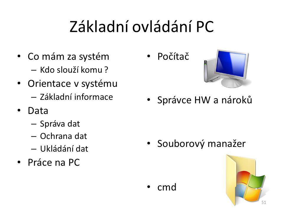 Základní ovládání PC Co mám za systém – Kdo slouží komu ? Orientace v systému – Základní informace Data – Správa dat – Ochrana dat – Ukládání dat Prác