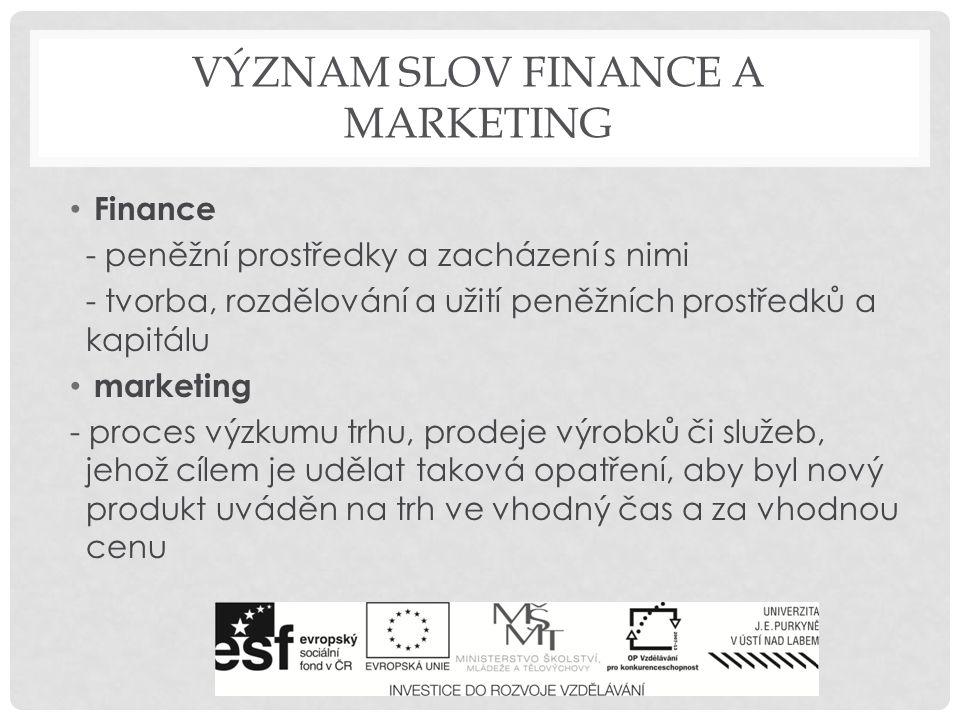 VÝZNAM SLOV FINANCE A MARKETING Finance - peněžní prostředky a zacházení s nimi - tvorba, rozdělování a užití peněžních prostředků a kapitálu marketing - proces výzkumu trhu, prodeje výrobků či služeb, jehož cílem je udělat taková opatření, aby byl nový produkt uváděn na trh ve vhodný čas a za vhodnou cenu