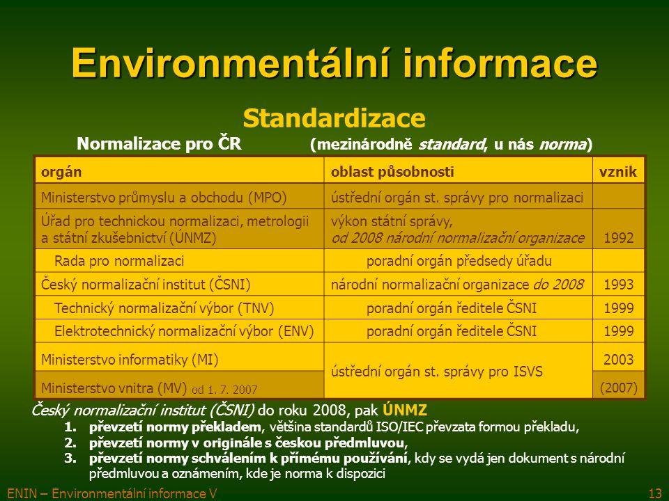 ENIN – Environmentální informace V13 Environmentální informace Standardizace Český normalizační institut (ČSNI) do roku 2008, pak ÚNMZ 1.převzetí normy překladem, většina standardů ISO/IEC převzata formou překladu, 2.převzetí normy v originále s českou předmluvou, 3.převzetí normy schválením k přímému používání, kdy se vydá jen dokument s národní předmluvou a oznámením, kde je norma k dispozici Normalizace pro ČR (mezinárodně standard, u nás norma) orgánoblast působnostivznik Ministerstvo průmyslu a obchodu (MPO)ústřední orgán st.