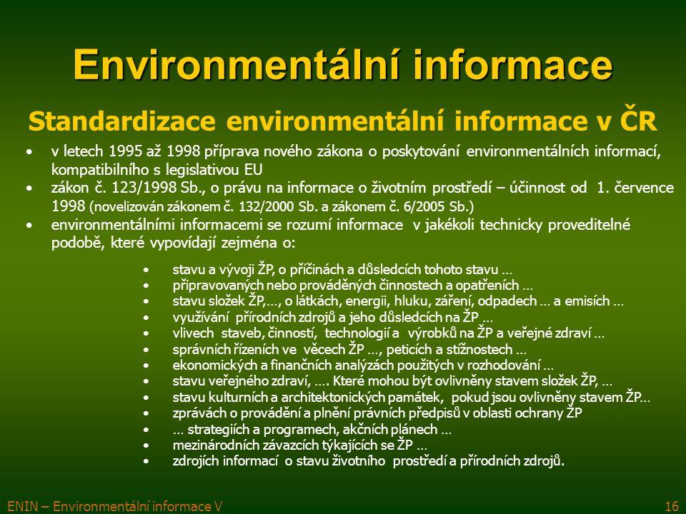 ENIN – Environmentální informace V16 Environmentální informace Standardizace environmentální informace v ČR v letech 1995 až 1998 příprava nového zákona o poskytování environmentálních informací, kompatibilního s legislativou EU zákon č.