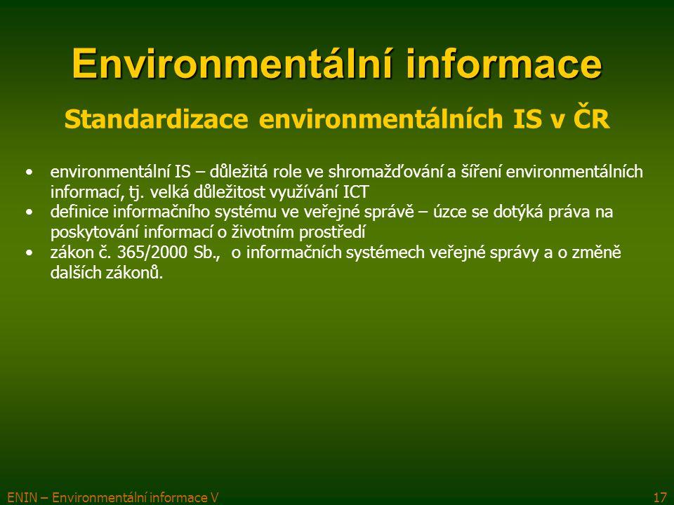 ENIN – Environmentální informace V17 Environmentální informace Standardizace environmentálních IS v ČR environmentální IS – důležitá role ve shromažďování a šíření environmentálních informací, tj.