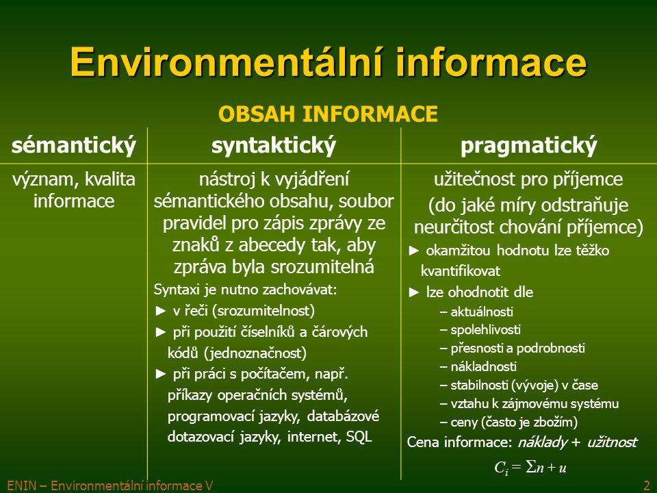 ENIN – Environmentální informace V3 Environmentální informace DATA, INFORMACE, ZNALOSTI Laicky po obsahové stránce totožné – odraz (model, reprezentace) reálného světa DATA  jakékoli vyjádření skutečnosti, schopné přenosu, uchování, interpretace či zpracování, umožňují přenášet a zpracovávat odraz skutečnosti, smyslem zpracování dat je vytvoření informace INFORMACE  význam přisouzený datům; to, co vede k odstranění existující neurčitosti, nejasnosti nebo nevědomosti (vznikají zpracováním dat) ZNALOST  chápe se jako to, co jednotlivec vlastní (ví) po osvojení dat a informací a po jejich začlenění do souvislostí, výsledek poznávacího procesu, předpoklad uvědomělé činnosti, znalosti umožňují porozumět skutečnosti METAINFORMACE  informace o informacích