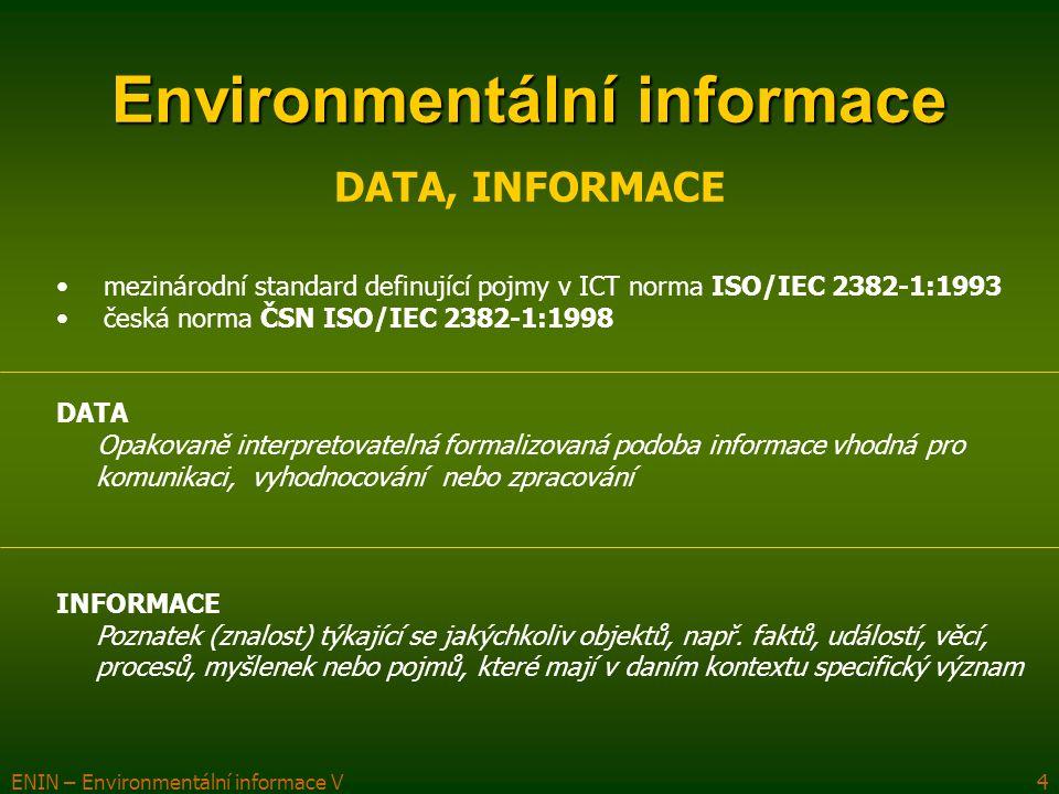 ENIN – Environmentální informace V4 Environmentální informace DATA, INFORMACE mezinárodní standard definující pojmy v ICT norma ISO/IEC 2382-1:1993 česká norma ČSN ISO/IEC 2382-1:1998 DATA Opakovaně interpretovatelná formalizovaná podoba informace vhodná pro komunikaci, vyhodnocování nebo zpracování INFORMACE Poznatek (znalost) týkající se jakýchkoliv objektů, např.
