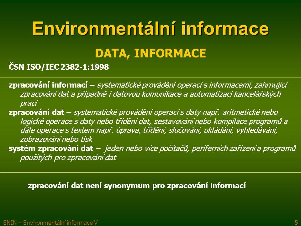 ENIN – Environmentální informace V6 Environmentální informace DATA, INFORMACE ČSN ISO/IEC 2382-1:1998 Primární data informace definovaná pomocí dat a znalostí: 1.data, která mají smysl (význam) 2.sdělitelné (komunikovatelné) znalosti