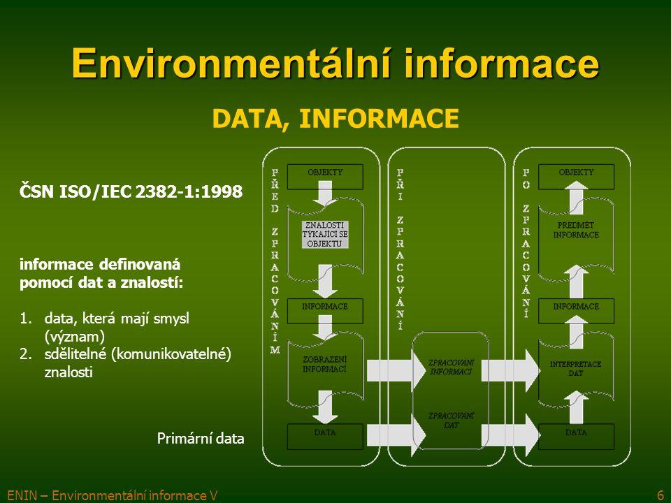 ENIN – Environmentální informace V7 Environmentální informace Environmentální data data týkající se životního prostředí komplikovaná a komplexní – není vytvořena definice liší se různými aspekty:  různorodost a nesnadno identifikovatelným obsah, vznik a původ (monitoring objektů a jevů v ŽP, statistická šetření, povinná hlášení – legislativa)  lze je vymezit jak prostorově, tak i časově  existuje velmi široký okruh zdrojů environmentálních dat (objekty a jevy v ŽP, v přírodě, veřejná správa, veřejnost, podnikatelé) environmentální data  primární  agregovaná (částečně již environmentální informace, primární validace dat)  indikátory (kvalitativní, kvantitativní) (druhá, hodnotnější validace dat) mezinárodní srovnávání mezinárodní standardy (jednotná metodika, snadná interpretovatelnost (stř.