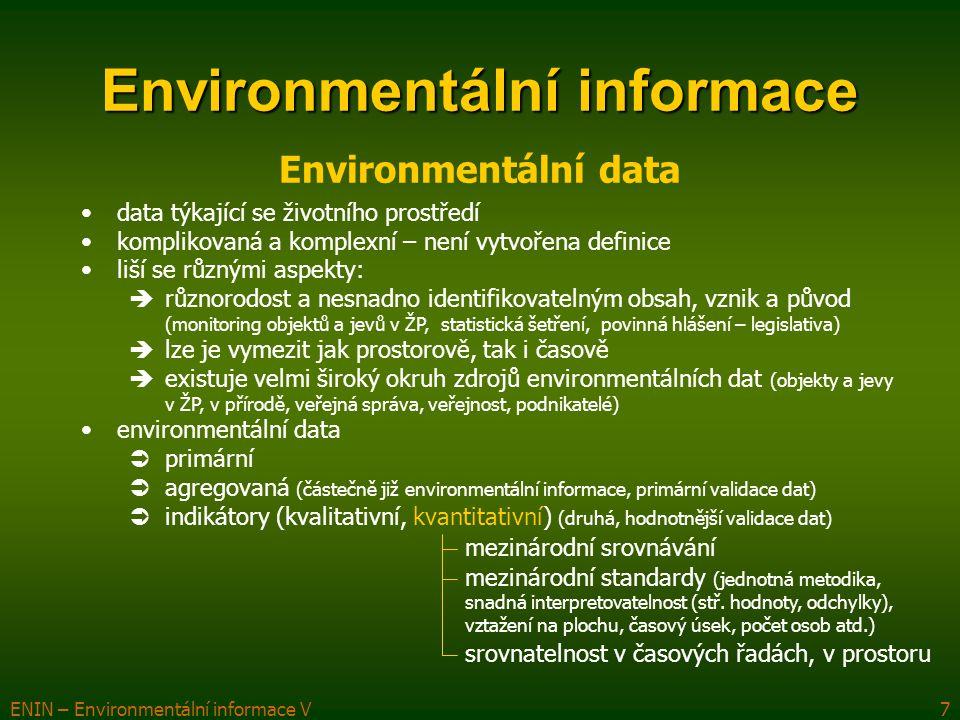 ENIN – Environmentální informace V8 Environmentální informace Environmentální data specifika  měření veličin prováděno v terénu  vytvoření koncepce i metodiky zpracovávaných dat, expertní znalosti  kvalifikovanou interpretaci kvantitativních údajů se zahrnutím všech možných neurčitostí  technické znalosti při využívání dosažitelných dat vlastnosti  syntaxe (skladba)  sémantika (význam) – kvalitativní ukazatel  pragmatičnost (důležitost) pro příjemce komplexní charakter (existují v mnoha formách, liší se od demografických, sociálních, ekonomických dat) kvalita  věcná správnost získaných dat  spolehlivosti monitorovacího systému i prostředků sběru dat  časové vymezení měřených hodnot  dostupnost archivovaných dat (jak aktuálních, tak i potenciálních)  připravenost dat pro další analýzy (kompatibilita dat)
