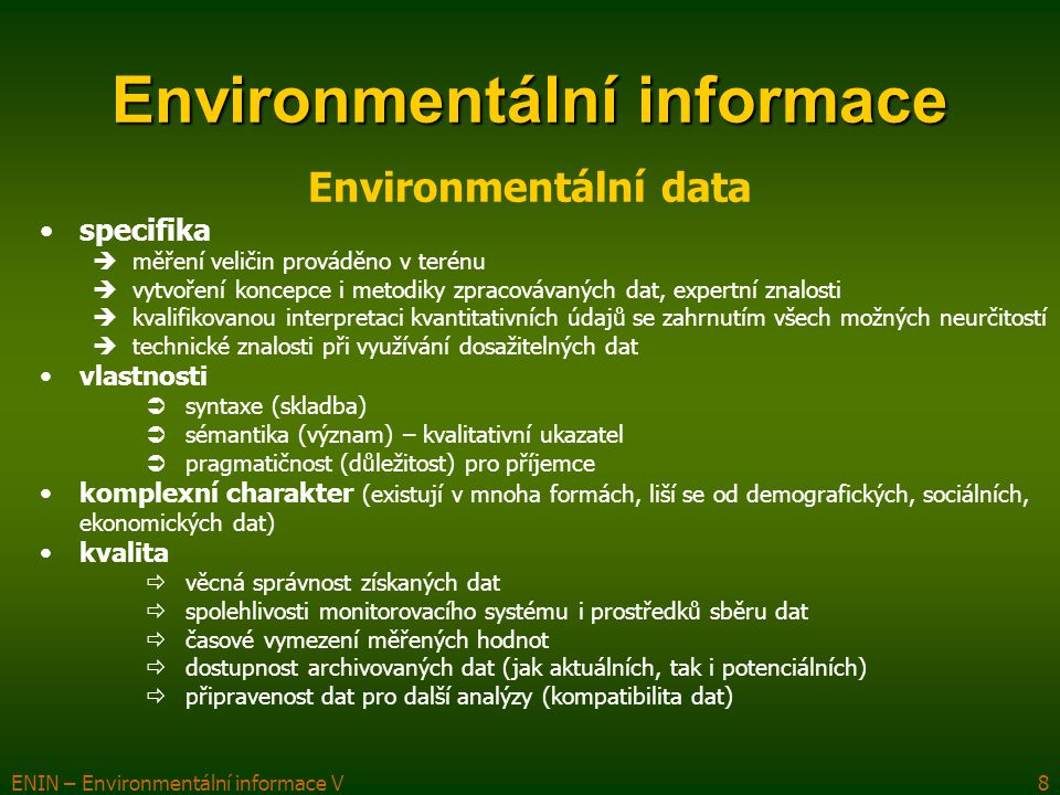 """ENIN – Environmentální informace V9 Environmentální informace zobrazení dat, statistik či jiných kvantitativních a kvalitativních údajů, jež rozhodovací orgány vyžadují k hodnocení stavů a trendů změn prostředí, k formulaci a upřesňování environmentální politiky a k využívání všech prostředků Vlastnosti : různorodost a nesnadná charakteristika objektu, stavu, činnosti či jevu jehož se týká různorodost vzniku (většina z interpretace dat z příslušných měření (monitoringu) daných veličin, jenž popisují jevy v ŽP, či na základě nejrůznějších statistických šetření nebo na základě evidencí jevů, které jsou sledovány zákony) široký okruh potenciálních uživatelů – ŽP se dotýká všech oblastí lidské činnosti a kvality života obtížnost interpretace získané informace vzhledem k různorodosti sledovaných jevů chybějící jednotný """"společný jmenovatel (např."""