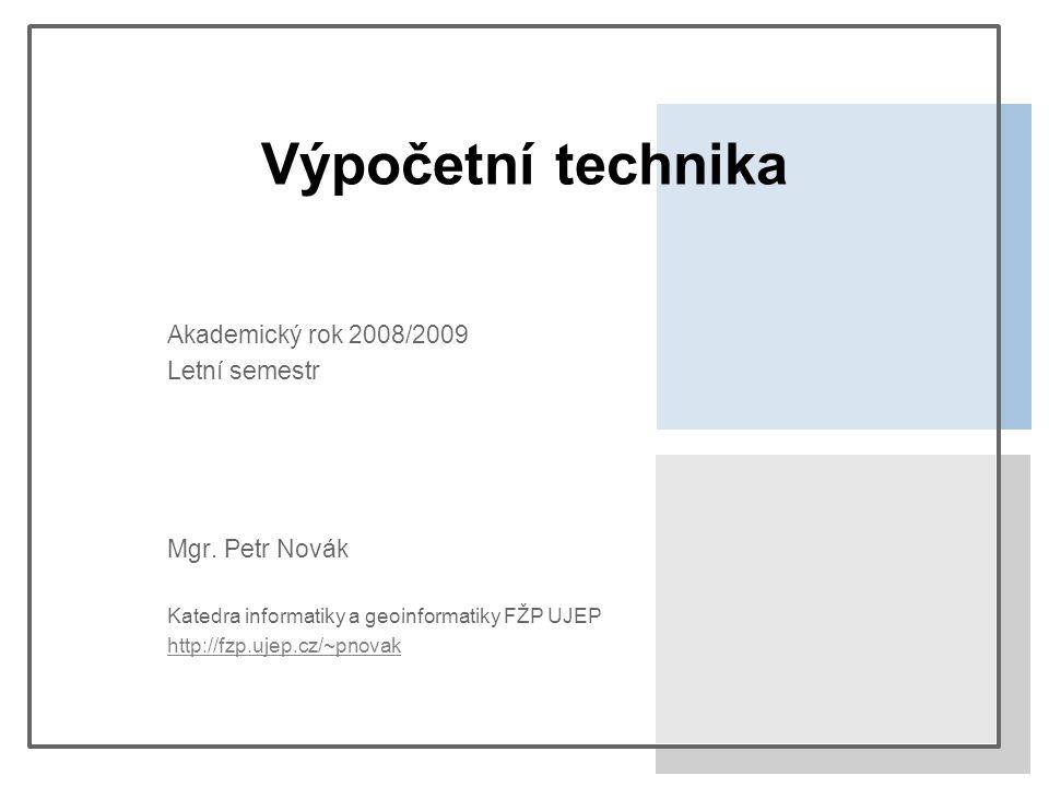 Výpočetní technika Akademický rok 2008/2009 Letní semestr Mgr. Petr Novák Katedra informatiky a geoinformatiky FŽP UJEP http://fzp.ujep.cz/~pnovak