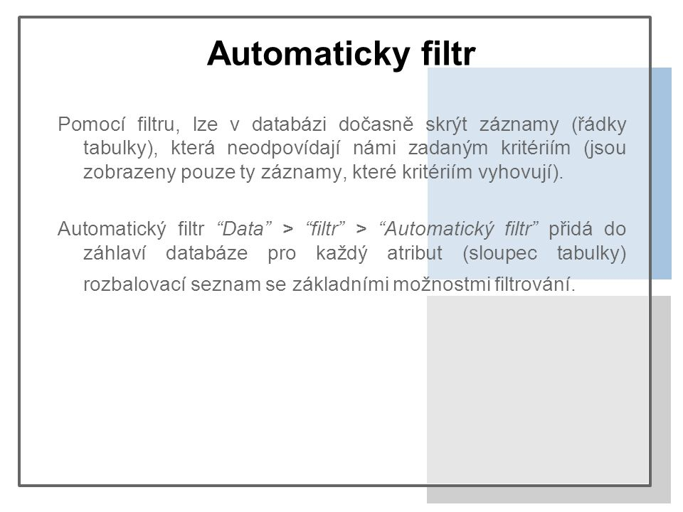 Automaticky filtr Pomocí filtru, lze v databázi dočasně skrýt záznamy (řádky tabulky), která neodpovídají námi zadaným kritériím (jsou zobrazeny pouze ty záznamy, které kritériím vyhovují).