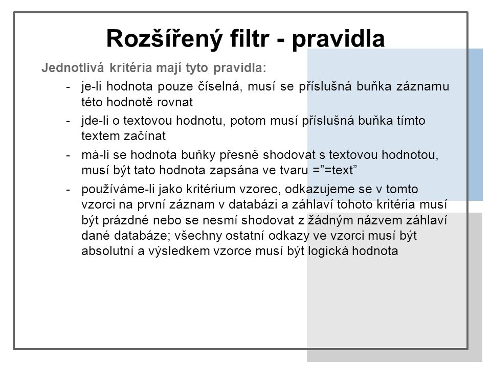 Rozšířený filtr - pravidla Jednotlivá kritéria mají tyto pravidla: -je-li hodnota pouze číselná, musí se příslušná buňka záznamu této hodnotě rovnat -jde-li o textovou hodnotu, potom musí příslušná buňka tímto textem začínat -má-li se hodnota buňky přesně shodovat s textovou hodnotou, musí být tato hodnota zapsána ve tvaru = =text -používáme-li jako kritérium vzorec, odkazujeme se v tomto vzorci na první záznam v databázi a záhlaví tohoto kritéria musí být prázdné nebo se nesmí shodovat z žádným názvem záhlaví dané databáze; všechny ostatní odkazy ve vzorci musí být absolutní a výsledkem vzorce musí být logická hodnota