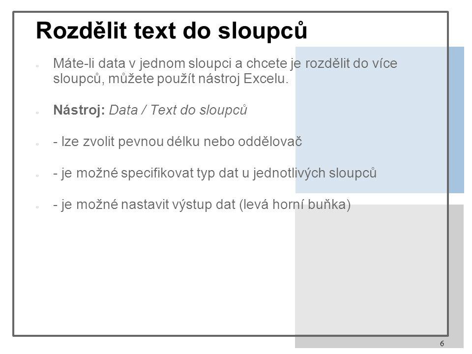 6 Rozdělit text do sloupců ● Máte-li data v jednom sloupci a chcete je rozdělit do více sloupců, můžete použít nástroj Excelu.